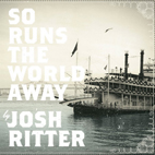 josh ritter: So Runs The World Away
