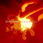 nickel creek: Why Should The Fire Die?